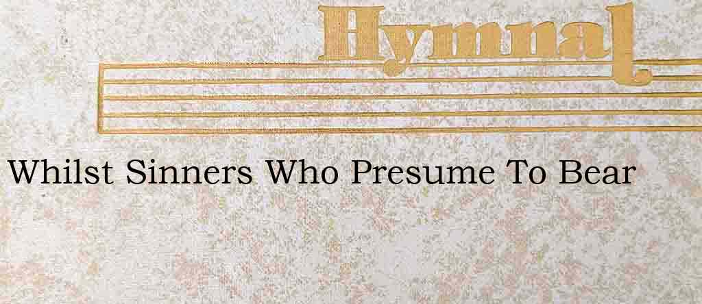 Whilst Sinners Who Presume To Bear – Hymn Lyrics