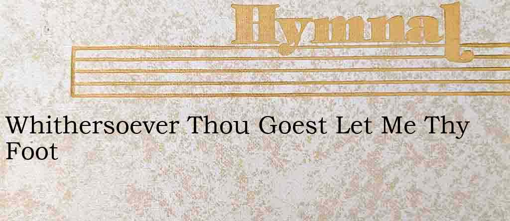 Whithersoever Thou Goest Let Me Thy Foot – Hymn Lyrics