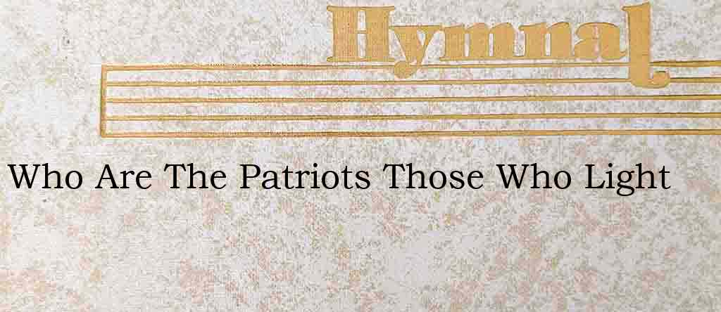 Who Are The Patriots Those Who Light – Hymn Lyrics