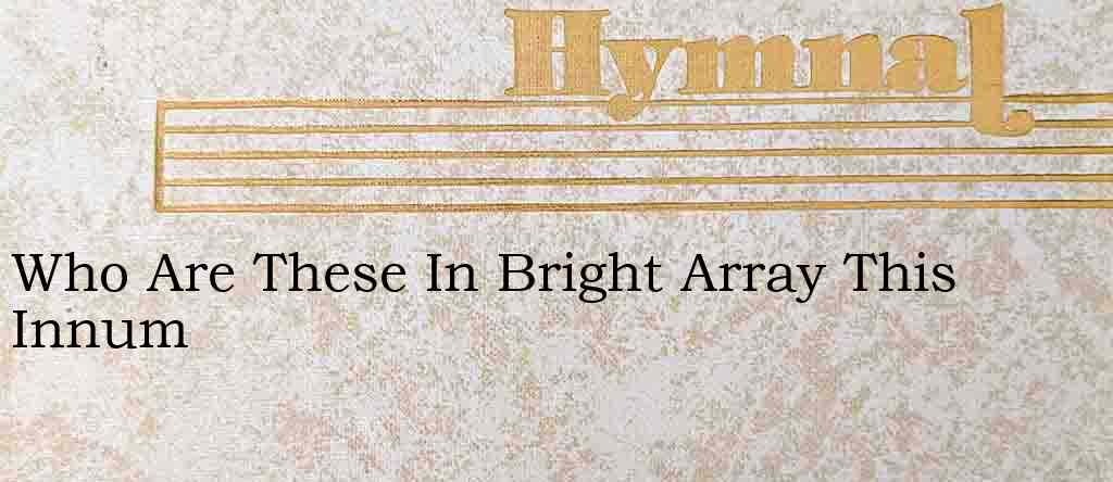 Who Are These In Bright Array This Innum – Hymn Lyrics