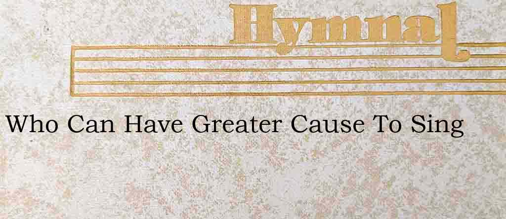 Who Can Have Greater Cause To Sing – Hymn Lyrics