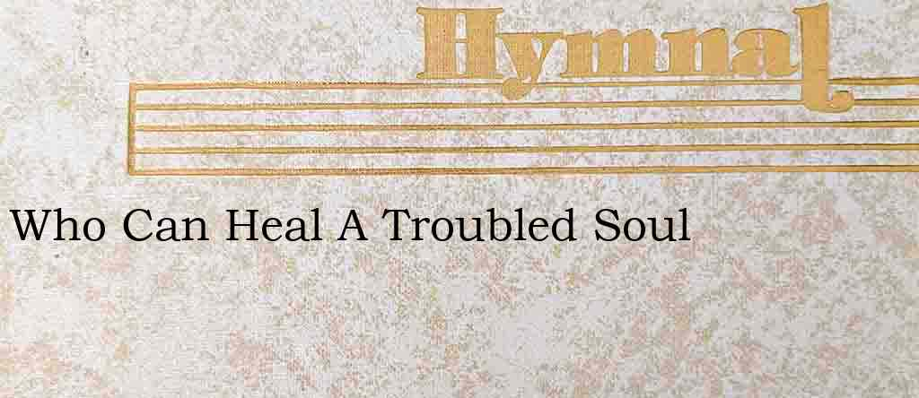 Who Can Heal A Troubled Soul – Hymn Lyrics