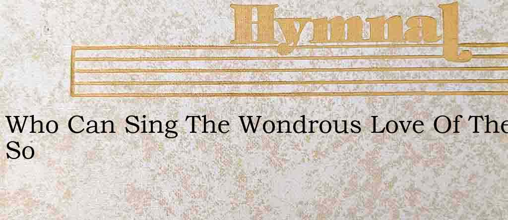 Who Can Sing The Wondrous Love Of The So – Hymn Lyrics