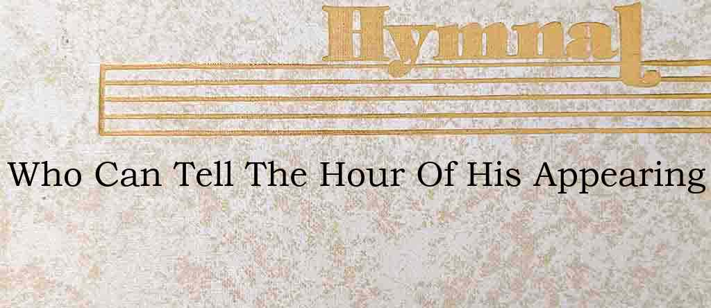 Who Can Tell The Hour Of His Appearing – Hymn Lyrics