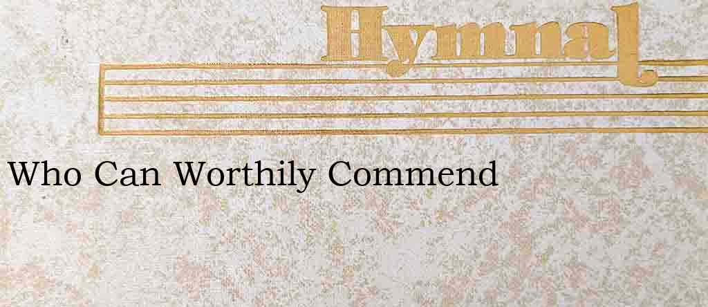 Who Can Worthily Commend – Hymn Lyrics