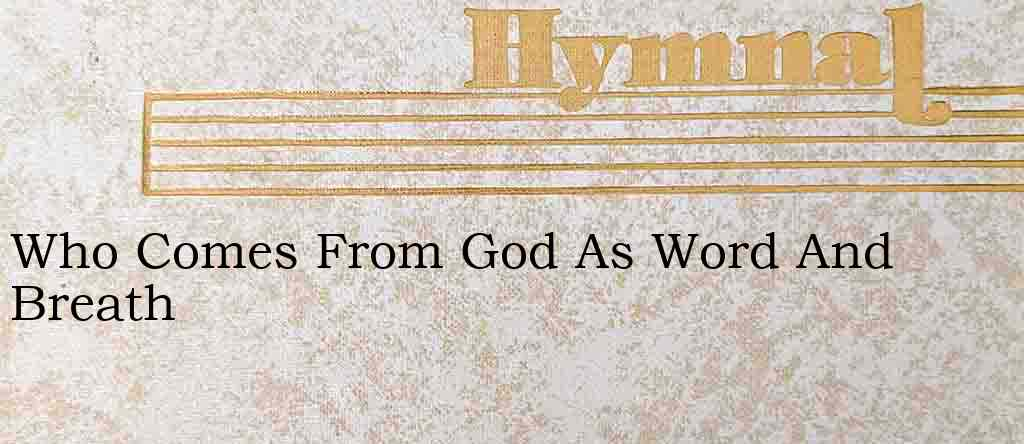 Who Comes From God As Word And Breath – Hymn Lyrics