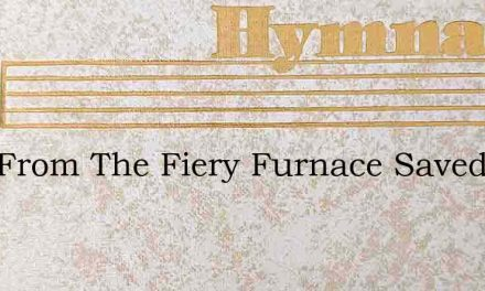 Who From The Fiery Furnace Saved The Thr – Hymn Lyrics