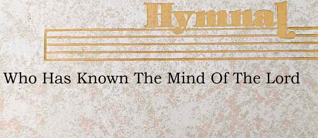 Who Has Known The Mind Of The Lord – Hymn Lyrics