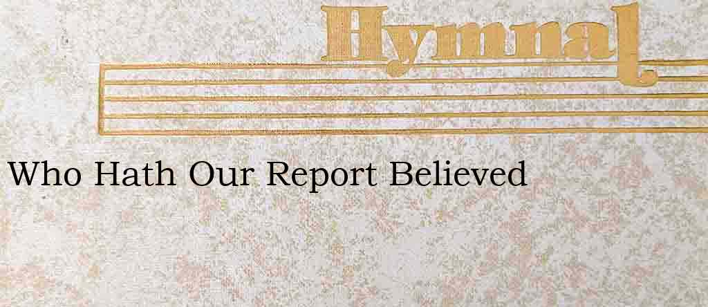 Who Hath Our Report Believed – Hymn Lyrics