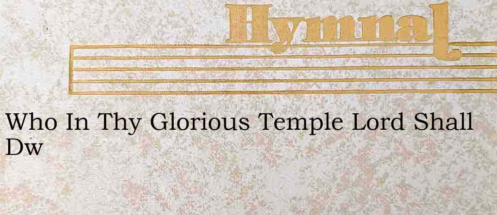 Who In Thy Glorious Temple Lord Shall Dw – Hymn Lyrics
