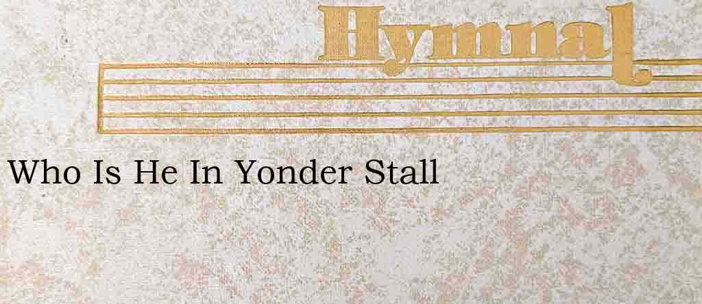 Who Is He In Yonder Stall – Hymn Lyrics