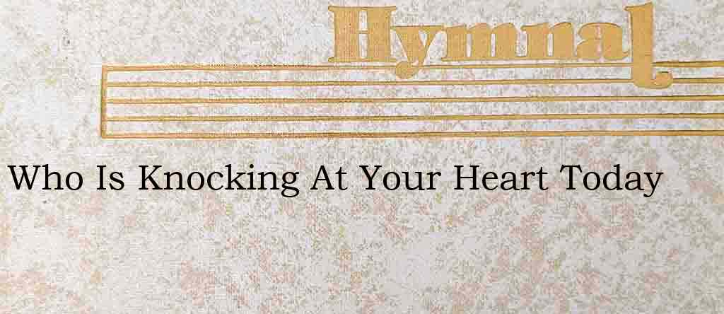 Who Is Knocking At Your Heart Today – Hymn Lyrics