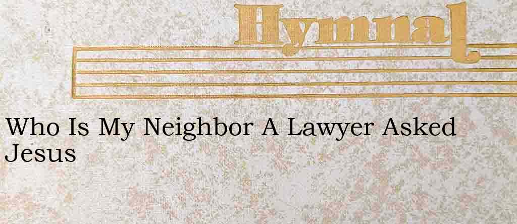 Who Is My Neighbor A Lawyer Asked Jesus – Hymn Lyrics