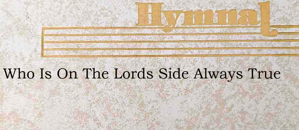 Who Is On The Lords Side Always True – Hymn Lyrics