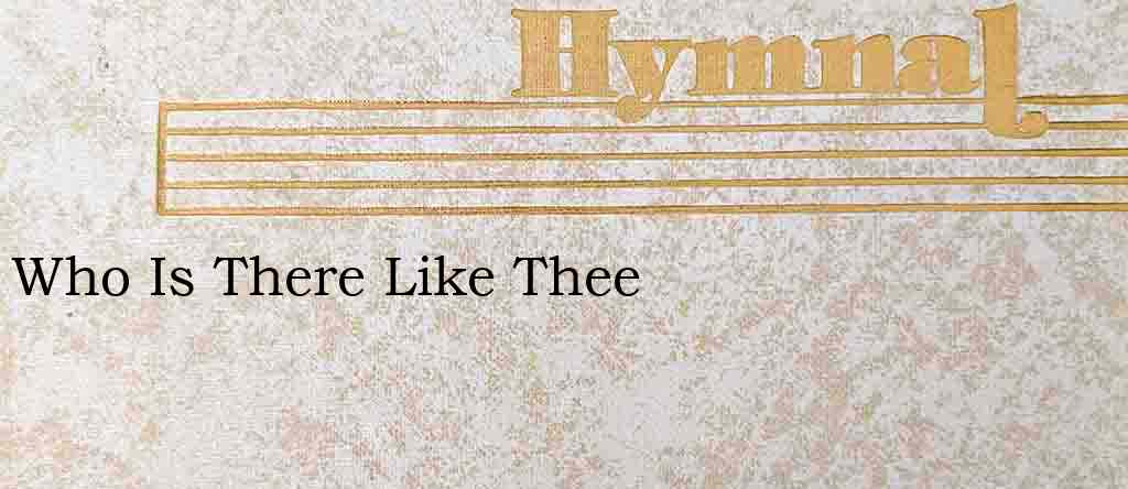 Who Is There Like Thee – Hymn Lyrics