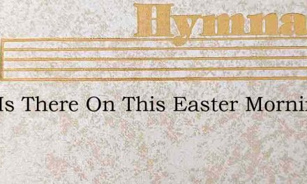 Who Is There On This Easter Morning – Hymn Lyrics