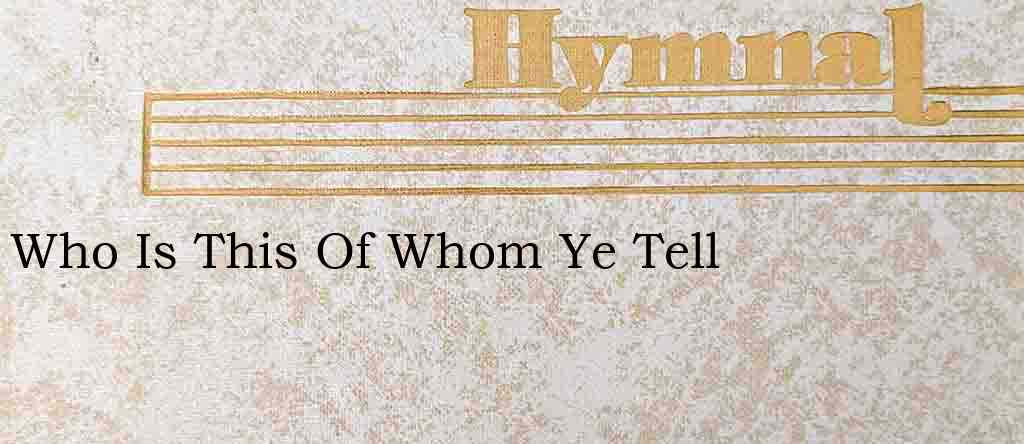 Who Is This Of Whom Ye Tell – Hymn Lyrics