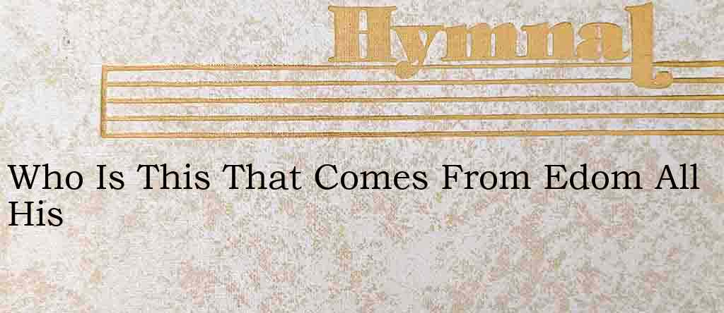 Who Is This That Comes From Edom All His – Hymn Lyrics