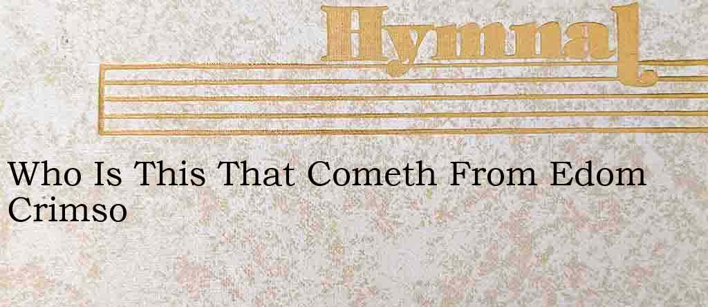 Who Is This That Cometh From Edom Crimso – Hymn Lyrics