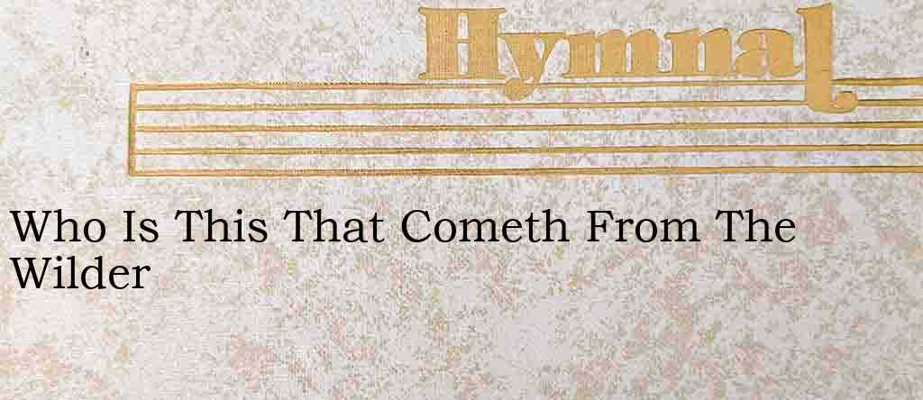 Who Is This That Cometh From The Wilder – Hymn Lyrics