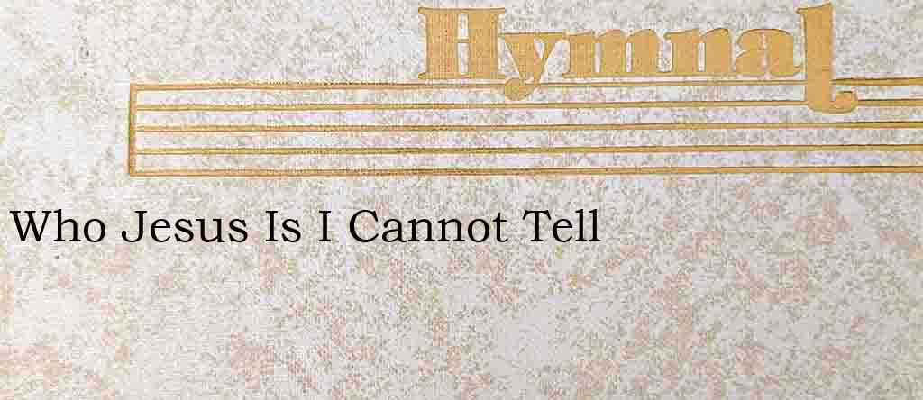 Who Jesus Is I Cannot Tell – Hymn Lyrics