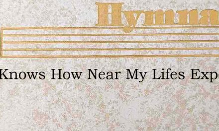 Who Knows How Near My Lifes Expended – Hymn Lyrics