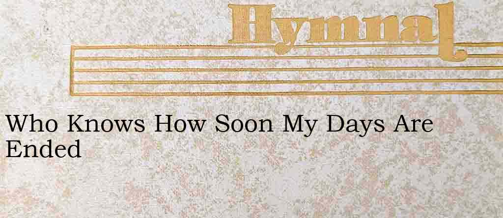 Who Knows How Soon My Days Are Ended – Hymn Lyrics