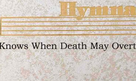 Who Knows When Death May Overtake Me – Hymn Lyrics
