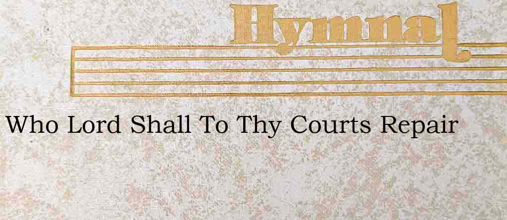 Who Lord Shall To Thy Courts Repair – Hymn Lyrics