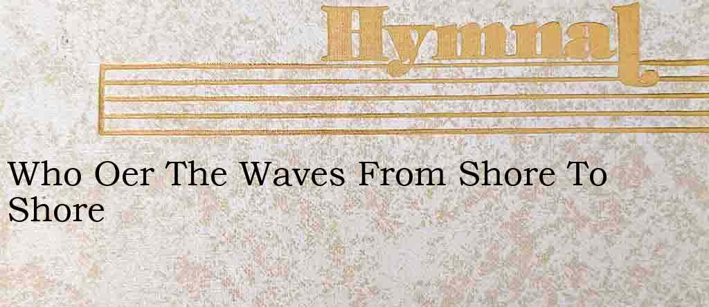 Who Oer The Waves From Shore To Shore – Hymn Lyrics