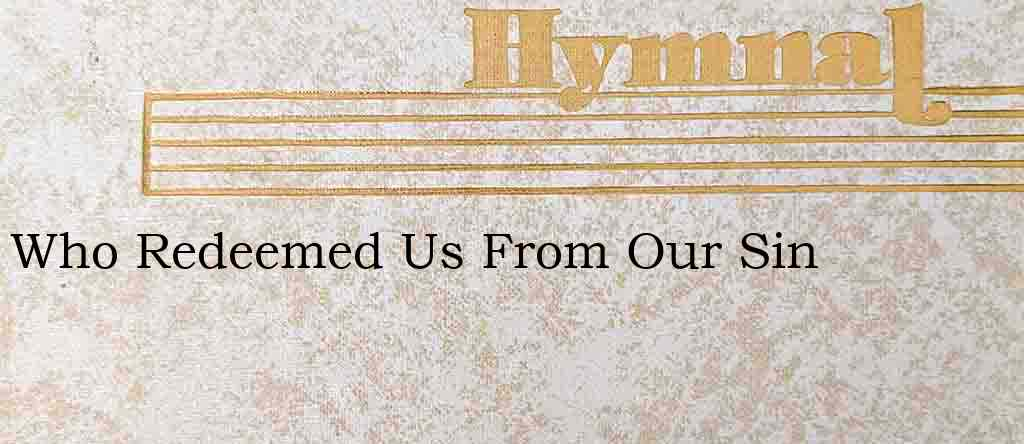 Who Redeemed Us From Our Sin – Hymn Lyrics
