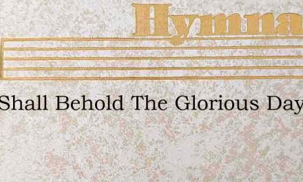 Who Shall Behold The Glorious Day – Hymn Lyrics