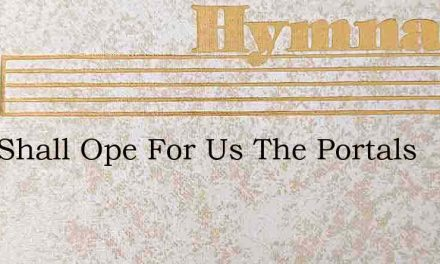 Who Shall Ope For Us The Portals – Hymn Lyrics