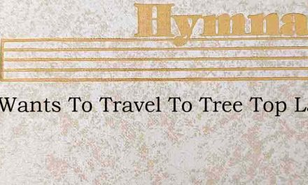 Who Wants To Travel To Tree Top Land – Hymn Lyrics