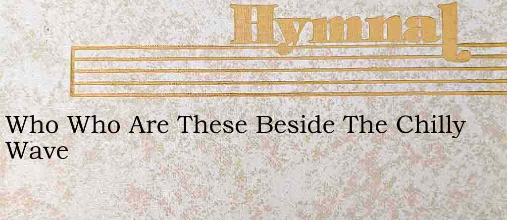 Who Who Are These Beside The Chilly Wave – Hymn Lyrics