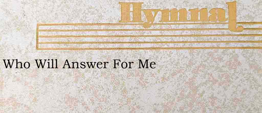 Who Will Answer For Me – Hymn Lyrics