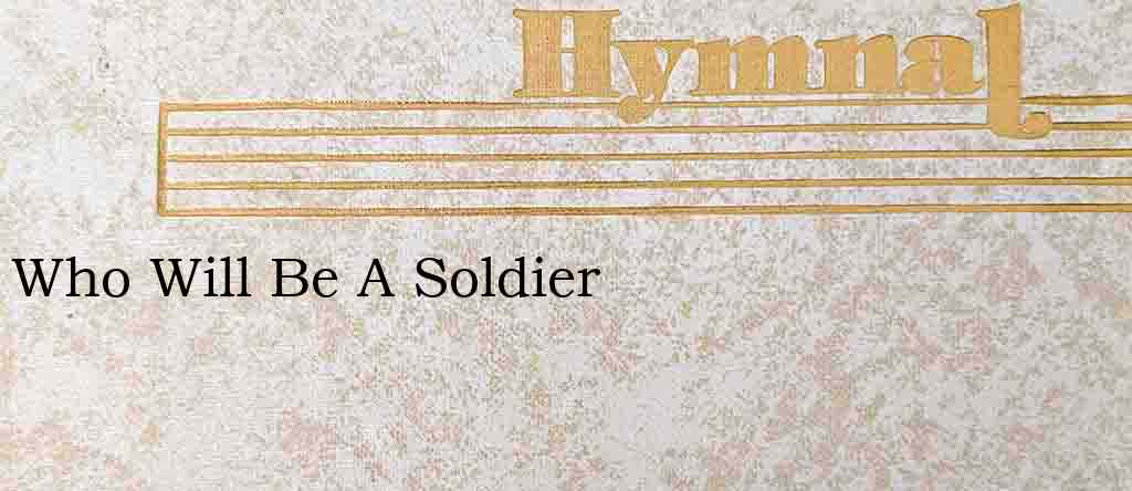 Who Will Be A Soldier – Hymn Lyrics