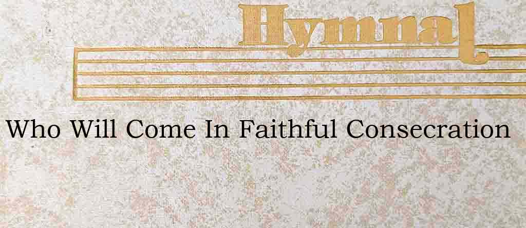 Who Will Come In Faithful Consecration – Hymn Lyrics