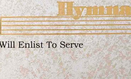 Who Will Enlist To Serve – Hymn Lyrics