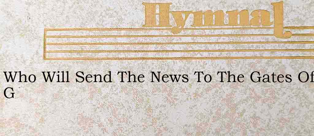 Who Will Send The News To The Gates Of G – Hymn Lyrics
