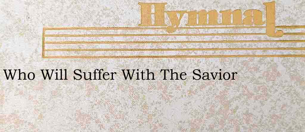 Who Will Suffer With The Savior – Hymn Lyrics