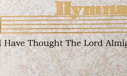 Whod Have Thought The Lord Almighty – Hymn Lyrics