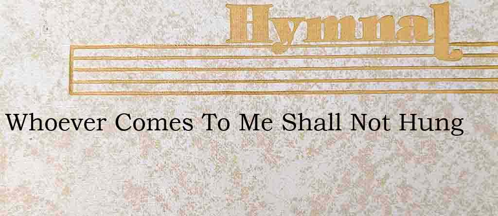 Whoever Comes To Me Shall Not Hung – Hymn Lyrics