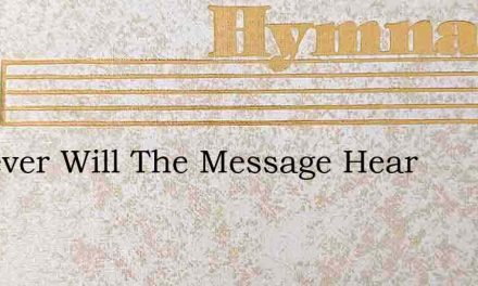 Whoever Will The Message Hear – Hymn Lyrics