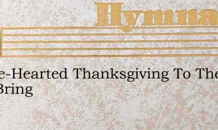 Whole-Hearted Thanksgiving To Thee I Will Bring – Hymn Lyrics