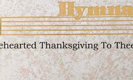 Wholehearted Thanksgiving To Thee I Will – Hymn Lyrics