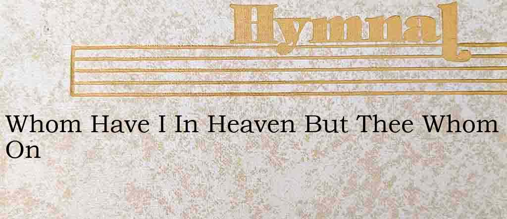 Whom Have I In Heaven But Thee Whom On – Hymn Lyrics