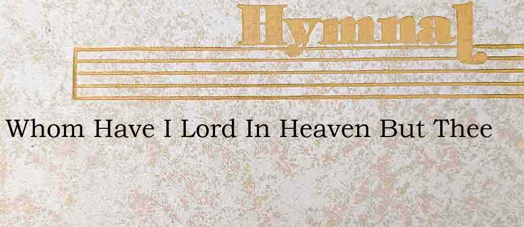 Whom Have I Lord In Heaven But Thee – Hymn Lyrics
