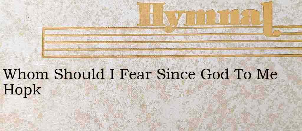 Whom Should I Fear Since God To Me Hopk – Hymn Lyrics