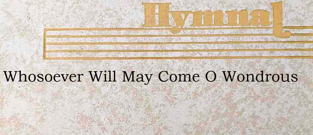 Whosoever Will May Come O Wondrous – Hymn Lyrics